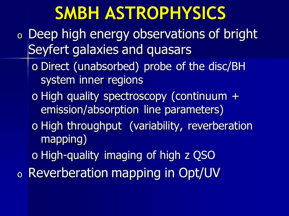 SMBH ASTROPHYSICS o Deep high energy observations of bright Seyfert galaxies and quasars oDirect (unabsorbed) probe of the disc/BH system inner region