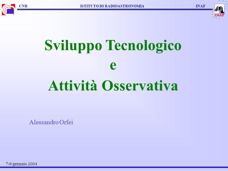 CNR ISTITUTO DI RADIOASTRONOMIA INAF Sviluppo Tecnologico e Attività Osservativa Alessandro Orfei 7-9 gennaio 2004