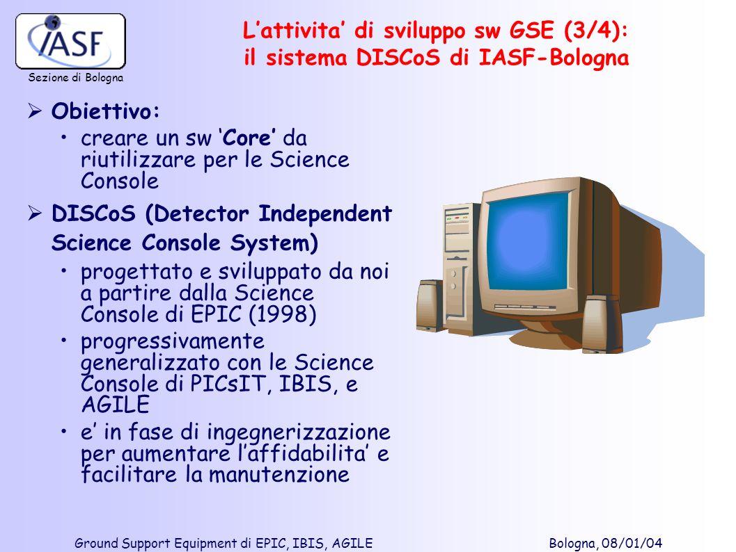 Sezione di Bologna Ground Support Equipment di EPIC, IBIS, AGILE Bologna, 08/01/04 Obiettivo: creare un sw Core da riutilizzare per le Science Console