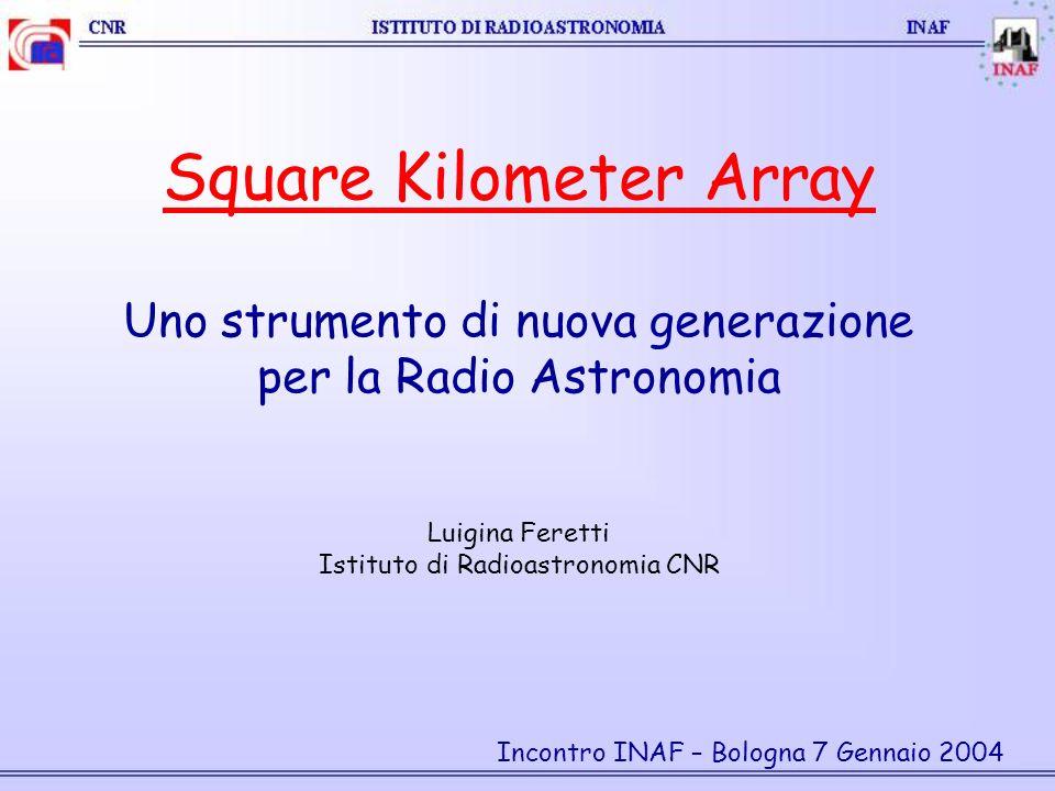Square Kilometer Array Uno strumento di nuova generazione per la Radio Astronomia Luigina Feretti Istituto di Radioastronomia CNR Incontro INAF – Bologna 7 Gennaio 2004