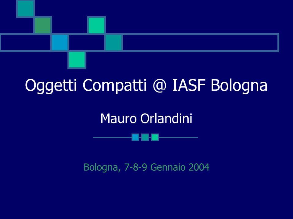Oggetti Compatti @ IASF Bologna Mauro Orlandini Bologna, 7-8-9 Gennaio 2004