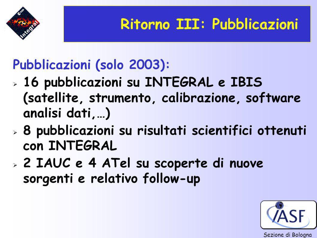 Sezione di Bologna Ritorno III: Pubblicazioni Pubblicazioni (solo 2003): 16 pubblicazioni su INTEGRAL e IBIS (satellite, strumento, calibrazione, soft