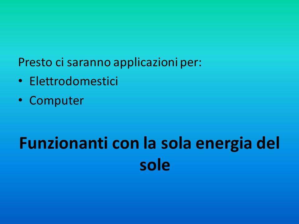 Presto ci saranno applicazioni per: Elettrodomestici Computer Funzionanti con la sola energia del sole