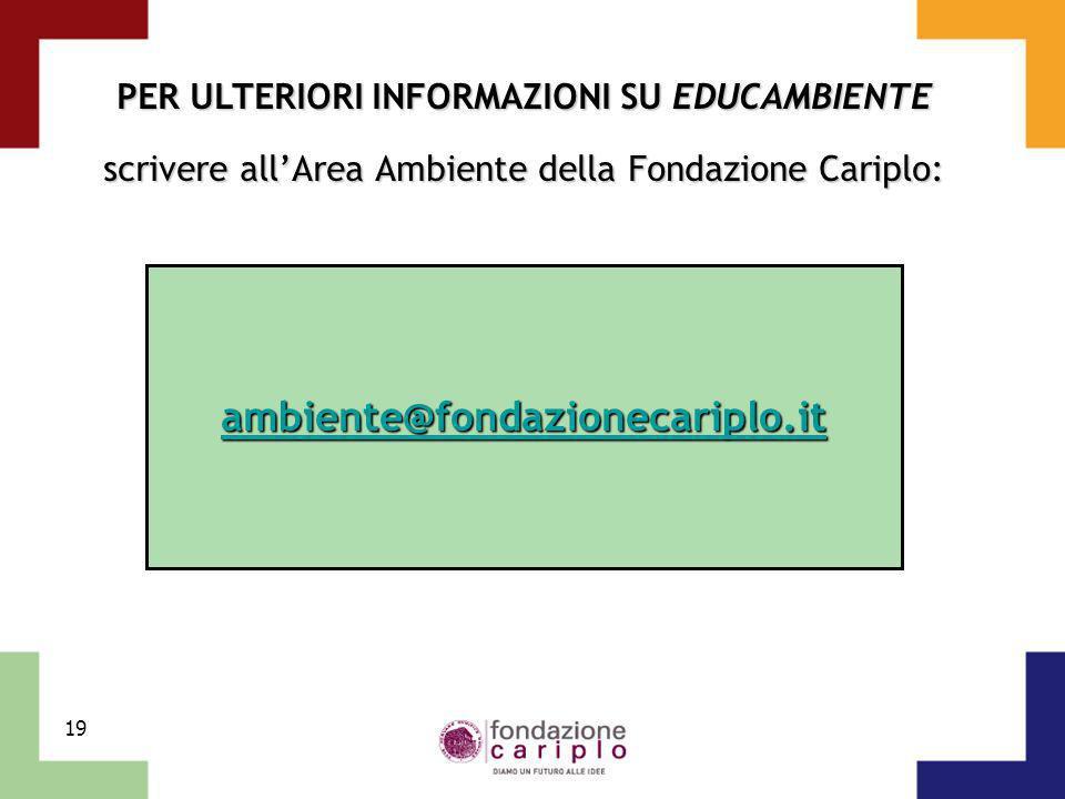19 PER ULTERIORI INFORMAZIONI SU EDUCAMBIENTE scrivere allArea Ambiente della Fondazione Cariplo: ambiente@fondazionecariplo.it
