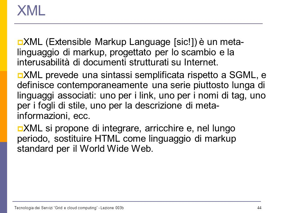 Tecnologia dei Servizi Grid e cloud computing - Lezione 003b 43 Introduzione Qui esaminiamo alcuni aspetti di XML, in particolare sintattici e di filo