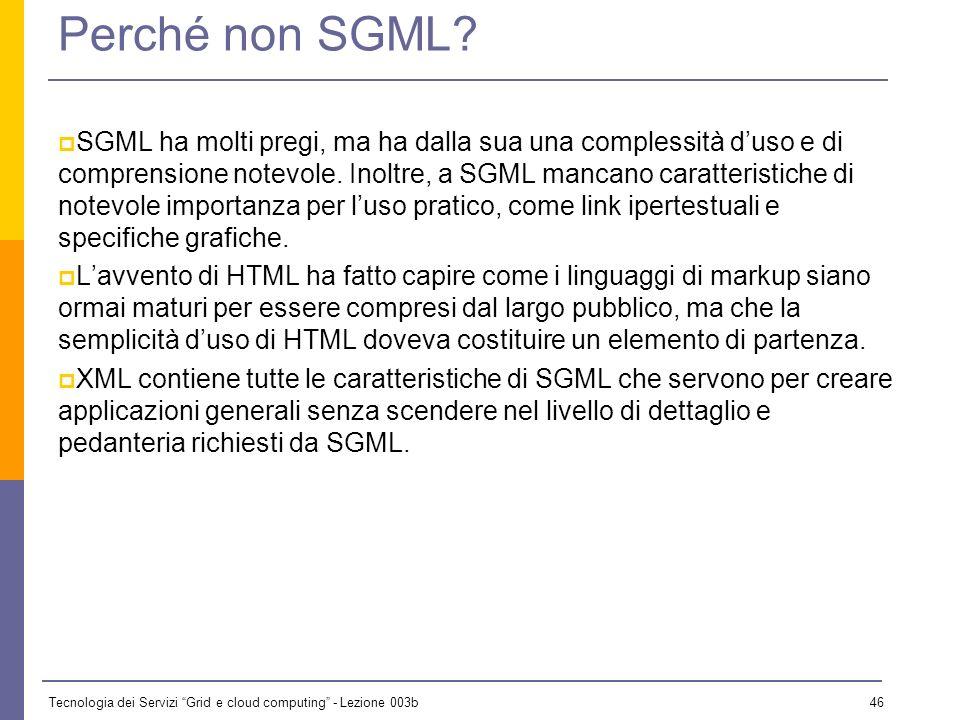 Tecnologia dei Servizi Grid e cloud computing - Lezione 003b 45 Perché XML? HTML nacque come un DTD di SGML (non proprio!!!), che permetteva di metter