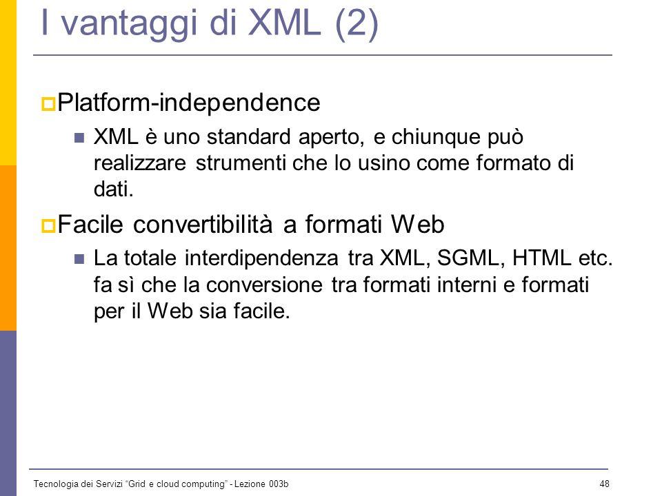 Tecnologia dei Servizi Grid e cloud computing - Lezione 003b 47 I vantaggi di XML (1) Documenti auto-descrittivi La scelta dei nomi degli elementi può