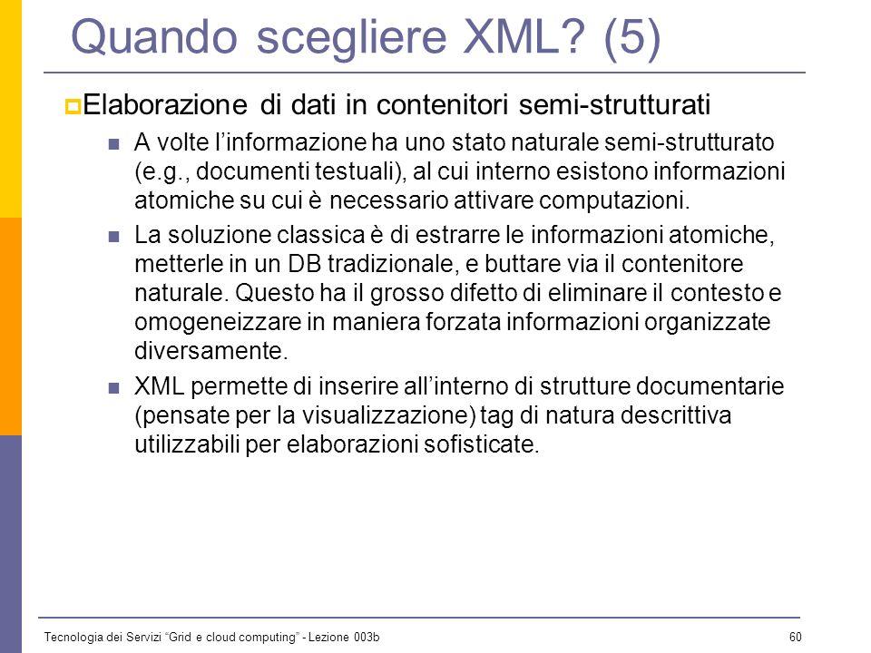 Tecnologia dei Servizi Grid e cloud computing - Lezione 003b 59 Quando scegliere XML? (4) Elaborazione di dati con aspetti strutturali complessi I dat