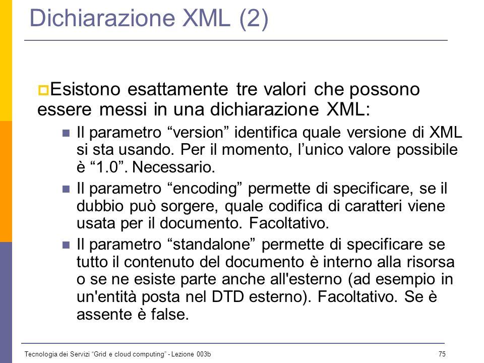 Tecnologia dei Servizi Grid e cloud computing - Lezione 003b 74 Dichiarazione XML (1) n Un documento XML può includere una dichiarazione XML. Questa s