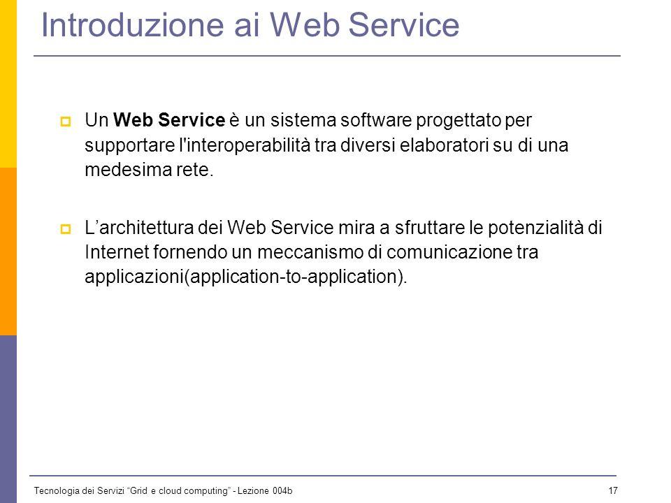 Tecnologia dei Servizi Grid e cloud computing - Lezione 004b 16 …e ancora I web service sono aperti e basati sugli standard. Un larga parte delle tecn
