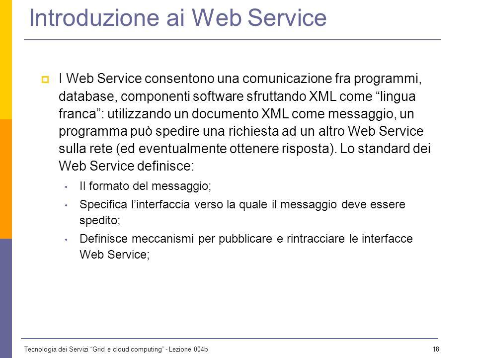 Tecnologia dei Servizi Grid e cloud computing - Lezione 004b 17 Introduzione ai Web Service Un Web Service è un sistema software progettato per suppor
