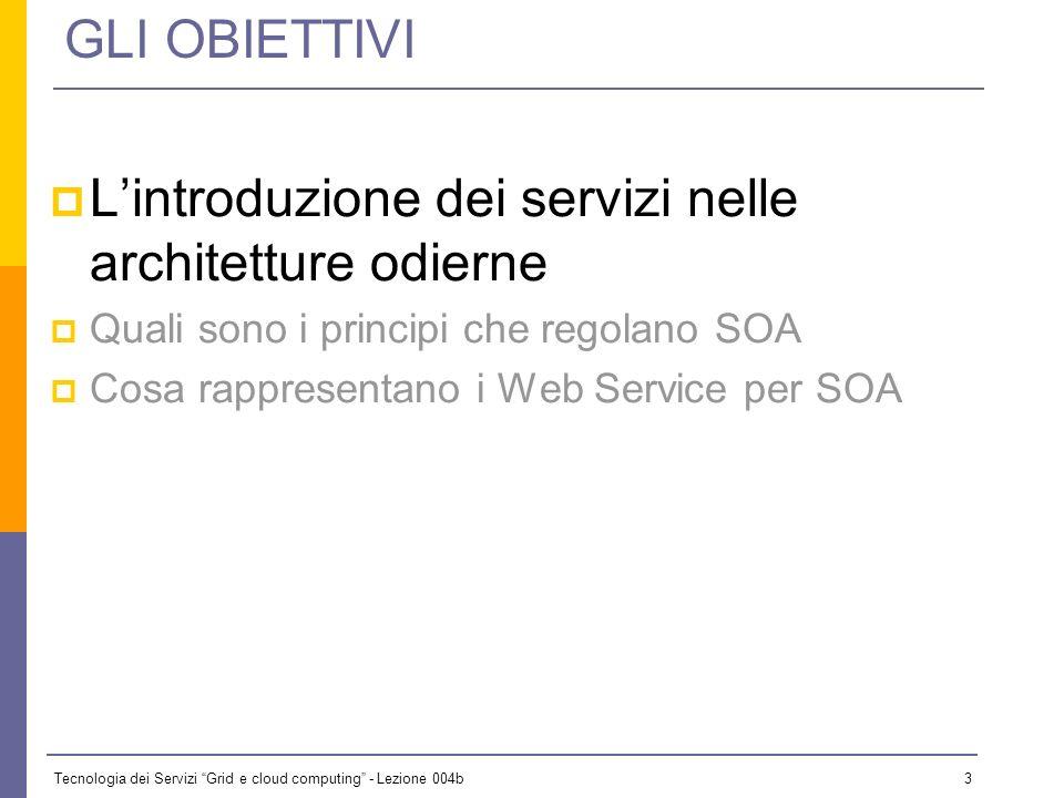 Tecnologia dei Servizi Grid e cloud computing - Lezione 004b 2 GLI OBIETTIVI Lintroduzione dei servizi nelle architetture odierne Quali sono i princip