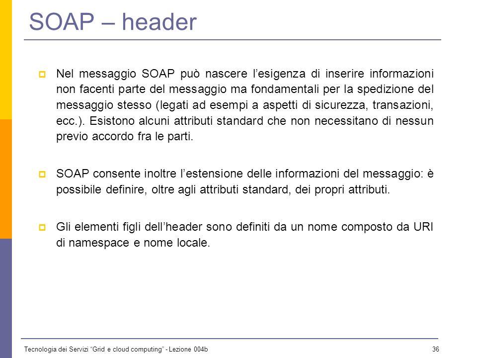 Tecnologia dei Servizi Grid e cloud computing - Lezione 004b 35 SOAP – envelope Lelemento envelope identifica linizio e la fine del messaggio, in mani