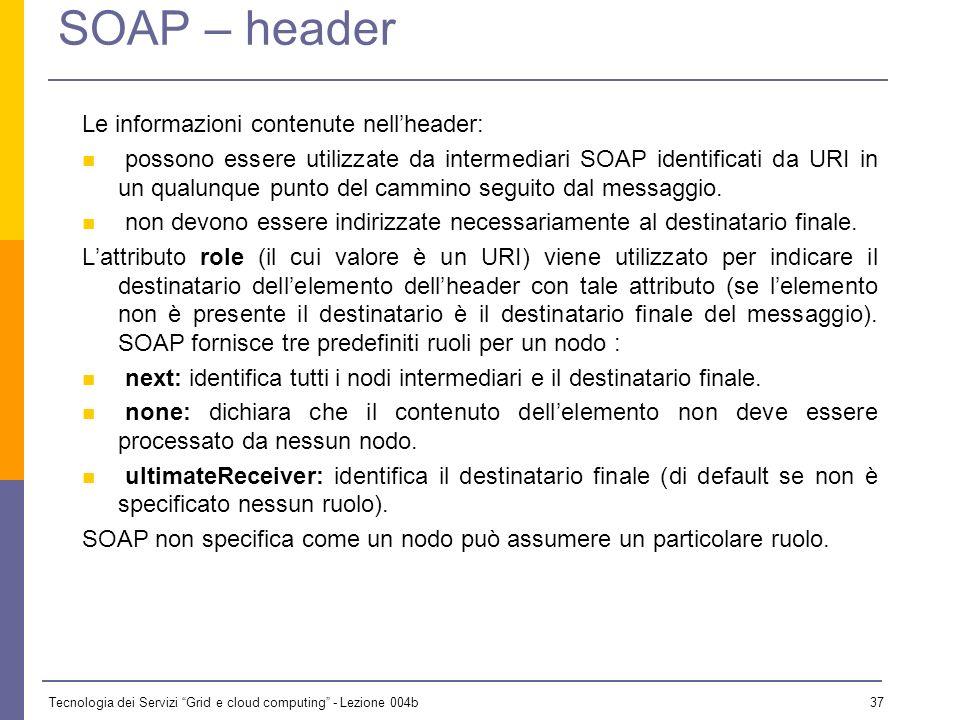 Tecnologia dei Servizi Grid e cloud computing - Lezione 004b 36 SOAP – header Nel messaggio SOAP può nascere lesigenza di inserire informazioni non fa