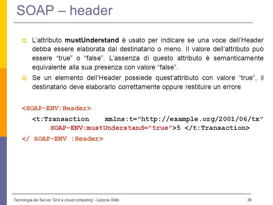 Tecnologia dei Servizi Grid e cloud computing - Lezione 004b 37 SOAP – header Le informazioni contenute nellheader: n possono essere utilizzate da int