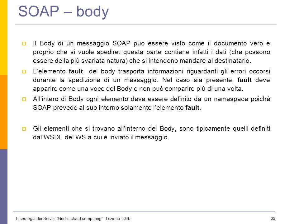 Tecnologia dei Servizi Grid e cloud computing - Lezione 004b 38 SOAP – header Lattributo mustUnderstand è usato per indicare se una voce dellHeader de