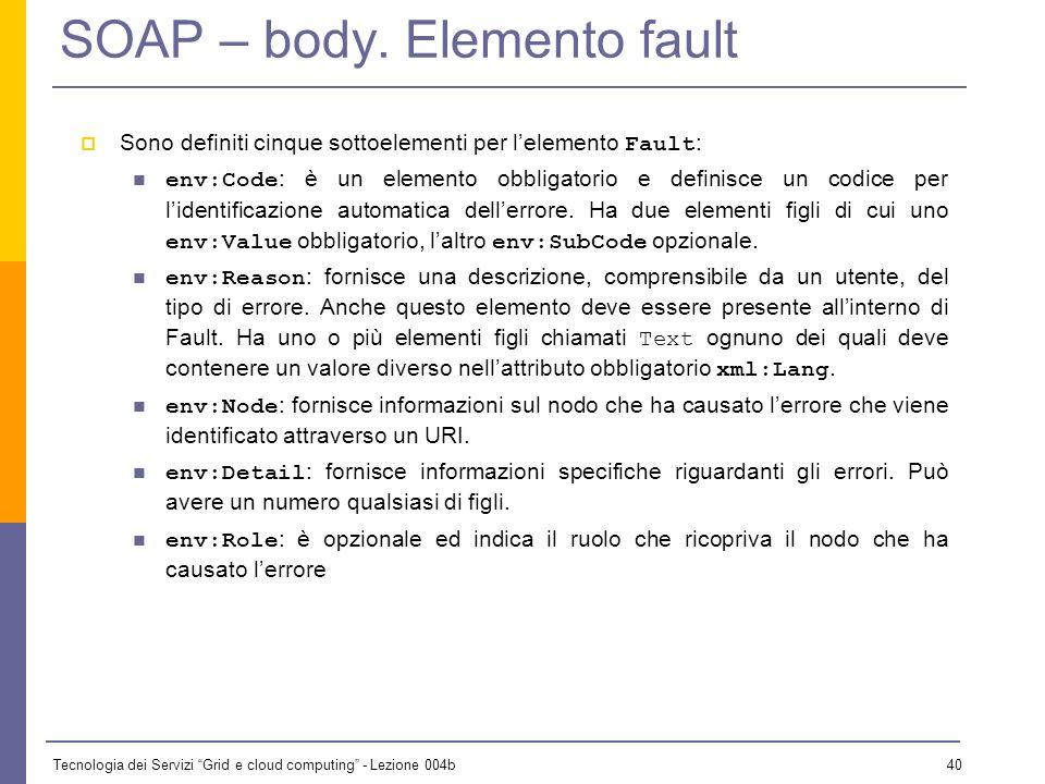 Tecnologia dei Servizi Grid e cloud computing - Lezione 004b 39 SOAP – body Il Body di un messaggio SOAP può essere visto come il documento vero e pro