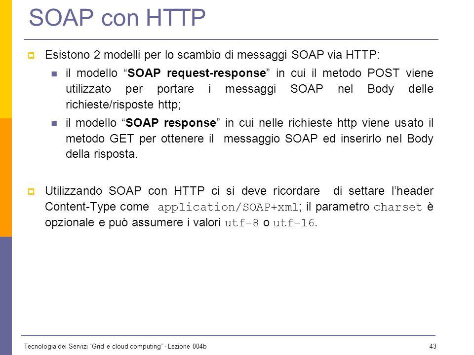 Tecnologia dei Servizi Grid e cloud computing - Lezione 004b 42 SOAP con HTTP Benché SOAP possa essere usato mediante una grande varietà di protocolli