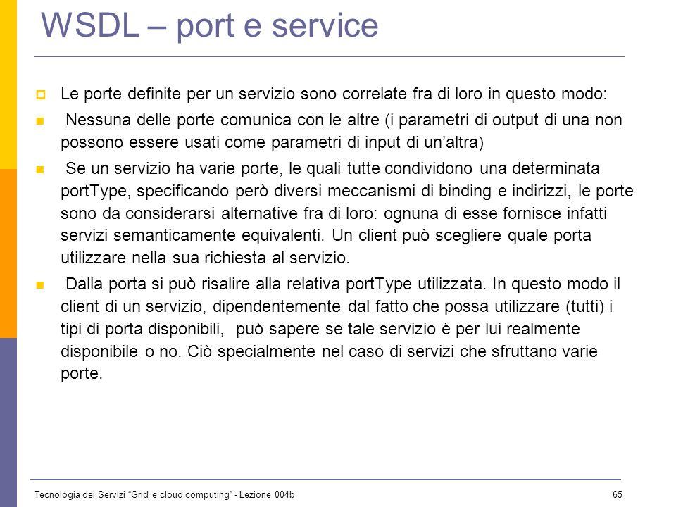 Tecnologia dei Servizi Grid e cloud computing - Lezione 004b 64 WSDL – service e port Lelemento service racchiude un insieme di porte per il servizio.