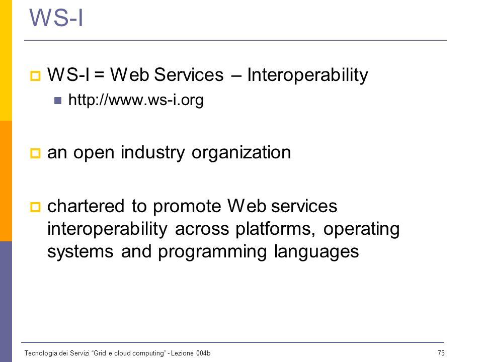 Tecnologia dei Servizi Grid e cloud computing - Lezione 004b 74 Web Services and Interoperability WSDL + SOAP should provide the minimum abstraction l