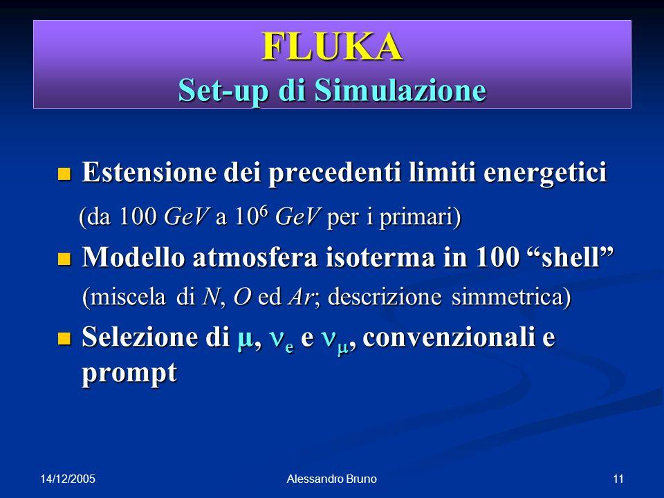 14/12/2005 11Alessandro Bruno FLUKA Set-up di Simulazione Estensione dei precedenti limiti energetici Estensione dei precedenti limiti energetici (da 100 GeV a 10 6 GeV per i primari) (da 100 GeV a 10 6 GeV per i primari) Modello atmosfera isoterma in 100 shell Modello atmosfera isoterma in 100 shell (miscela di N, O ed Ar; descrizione simmetrica) (miscela di N, O ed Ar; descrizione simmetrica) Selezione di µ, e e, convenzionali e prompt Selezione di µ, e e, convenzionali e prompt