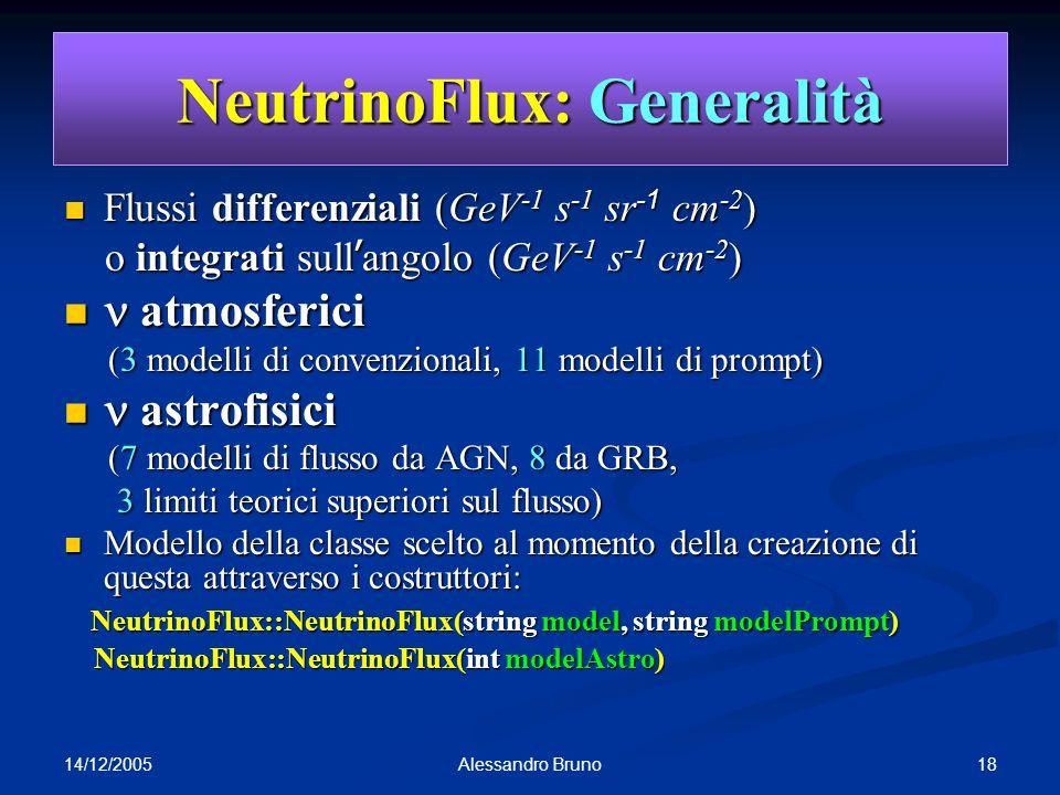 14/12/2005 18Alessandro Bruno NeutrinoFlux: Generalità Flussi differenziali (GeV -1 s -1 sr -1 cm -2 ) Flussi differenziali (GeV -1 s -1 sr -1 cm -2 ) o integrati sull angolo (GeV -1 s -1 cm -2 ) o integrati sull angolo (GeV -1 s -1 cm -2 ) atmosferici atmosferici (3 modelli di convenzionali, 11 modelli di prompt) (3 modelli di convenzionali, 11 modelli di prompt) astrofisici astrofisici (7 modelli di flusso da AGN, 8 da GRB, (7 modelli di flusso da AGN, 8 da GRB, 3 limiti teorici superiori sul flusso) 3 limiti teorici superiori sul flusso) Modello della classe scelto al momento della creazione di questa attraverso i costruttori: Modello della classe scelto al momento della creazione di questa attraverso i costruttori: NeutrinoFlux::NeutrinoFlux(string model, string modelPrompt) NeutrinoFlux::NeutrinoFlux(string model, string modelPrompt) NeutrinoFlux::NeutrinoFlux(int modelAstro) NeutrinoFlux::NeutrinoFlux(int modelAstro)