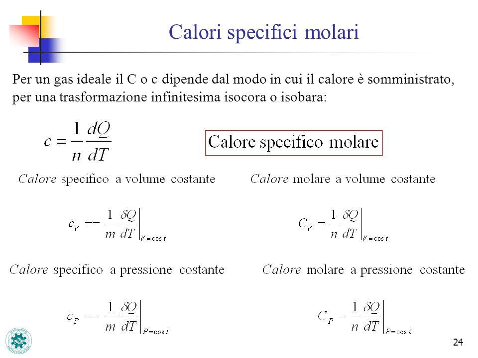 24 Calori specifici molari Per un gas ideale il C o c dipende dal modo in cui il calore è somministrato, per una trasformazione infinitesima isocora o