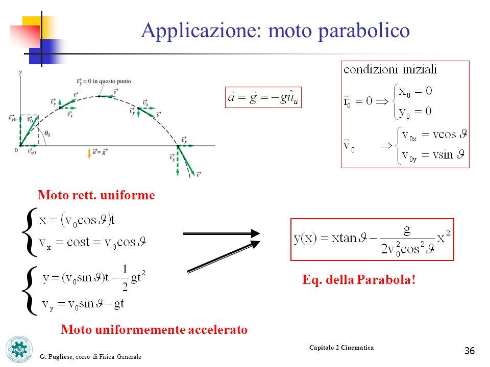 G. Pugliese, corso di Fisica Generale 36 Capitolo 2 Cinematica Eq. della Parabola! Applicazione: moto parabolico Moto rett. uniforme Moto uniformement