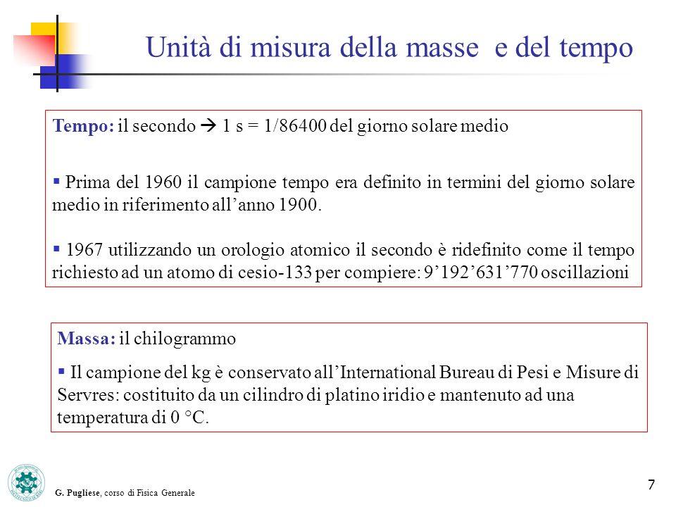 G. Pugliese, corso di Fisica Generale 7 Unità di misura della masse e del tempo Tempo: il secondo 1 s = 1/86400 del giorno solare medio Prima del 1960
