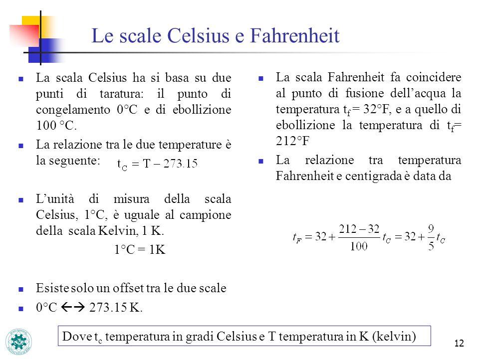 12 Le scale Celsius e Fahrenheit La scala Celsius ha si basa su due punti di taratura: il punto di congelamento 0°C e di ebollizione 100 °C. La relazi