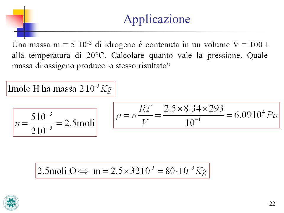 Applicazione 22 Una massa m = 5 10 -3 di idrogeno è contenuta in un volume V = 100 l alla temperatura di 20°C. Calcolare quanto vale la pressione. Qua