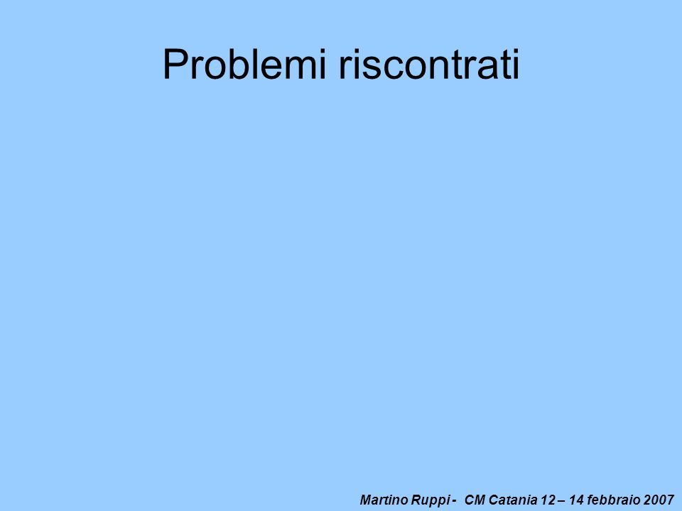 Martino Ruppi - CM Catania 12 – 14 febbraio 2007 Problemi riscontrati