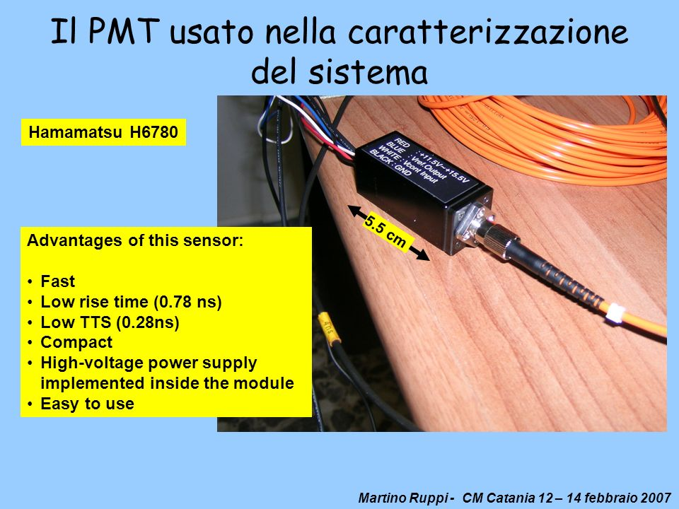 Martino Ruppi - CM Catania 12 – 14 febbraio 2007 Il PMT usato nella caratterizzazione del sistema Hamamatsu H6780 Advantages of this sensor: Fast Low