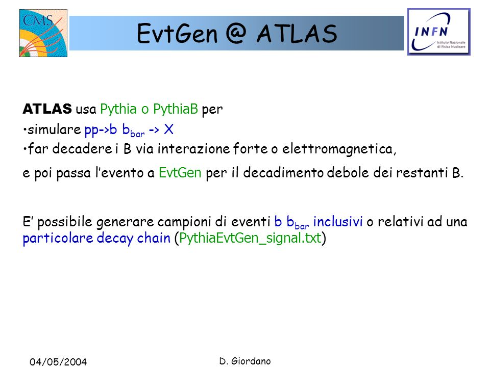 04/05/2004 D. Giordano EvtGen @ ATLAS ATLAS usa Pythia o PythiaB per simulare pp->b b bar -> X far decadere i B via interazione forte o elettromagneti