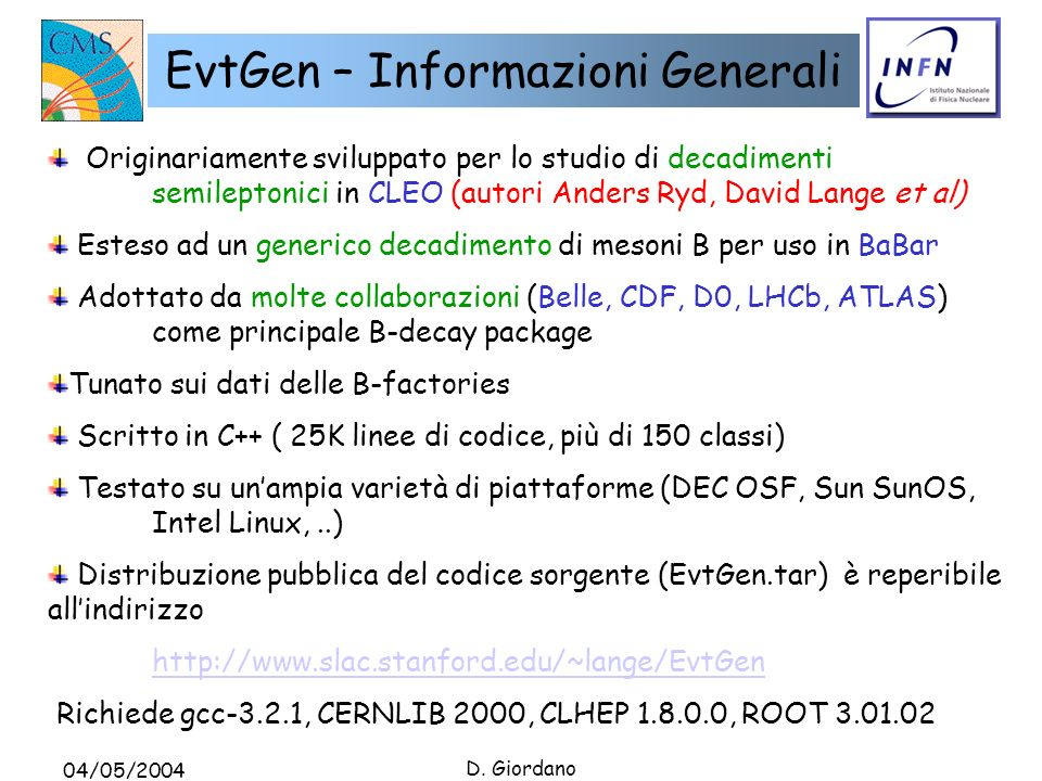 04/05/2004 D. Giordano EvtGen – Informazioni Generali Originariamente sviluppato per lo studio di decadimenti semileptonici in CLEO (autori Anders Ryd
