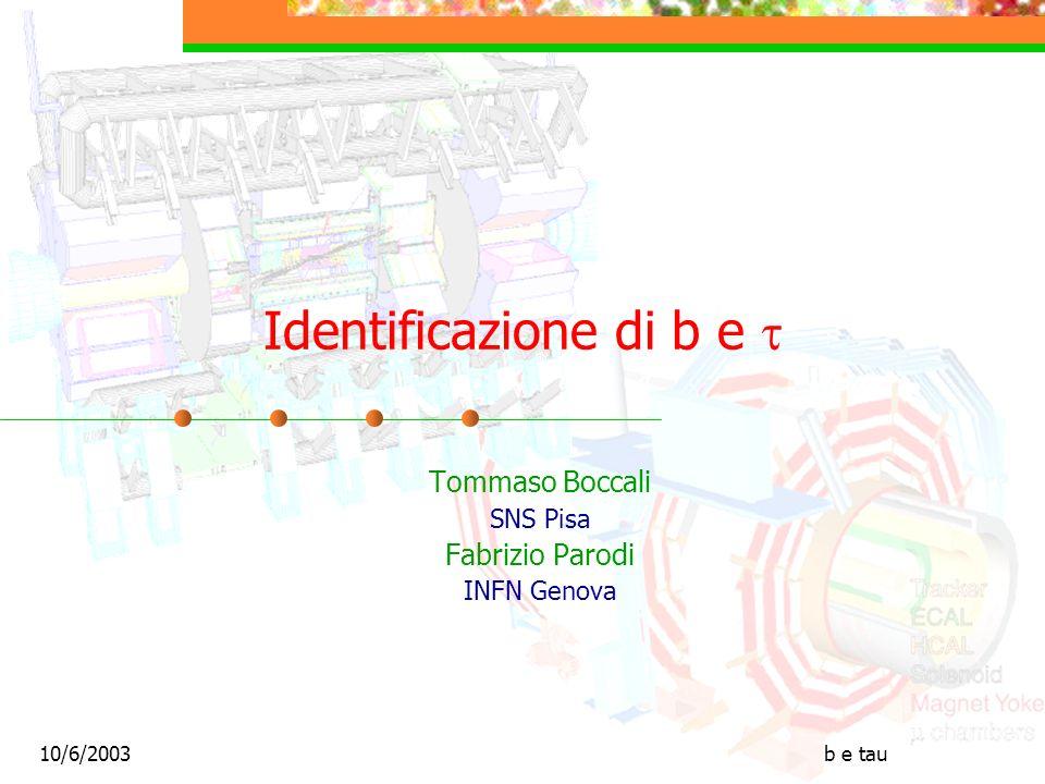 10/6/2003b e tau Identificazione di b e Tommaso Boccali SNS Pisa Fabrizio Parodi INFN Genova