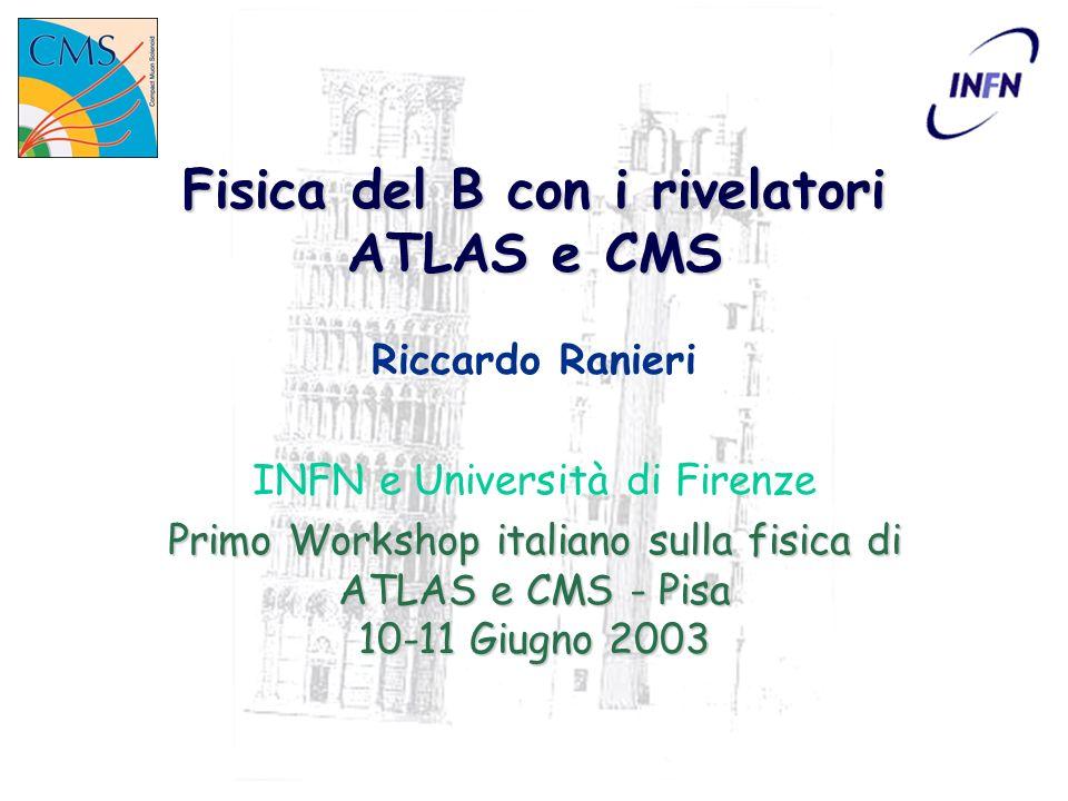 ATLAS/CMS Workshop - Pisa 10-11 Giugno 2003 Fisica del BRiccardo Ranieri 2 Fisica del B a LHC Programma Decadimenti rari violazione di CP mixing B 0 s Produzione di b a LHC luminosità: 2x10 33 cm -2 s -1 ( 10 34 cm -2 s -1 ) 0.5 mb O(10 5 -10 6 ) bb/s 0.5 mb O(10 5 -10 6 ) bb/s O (100) ev/s su nastro per tutti i canali di fisica interessanti La strategia di trigger è fondamentale La strategia di trigger è fondamentale