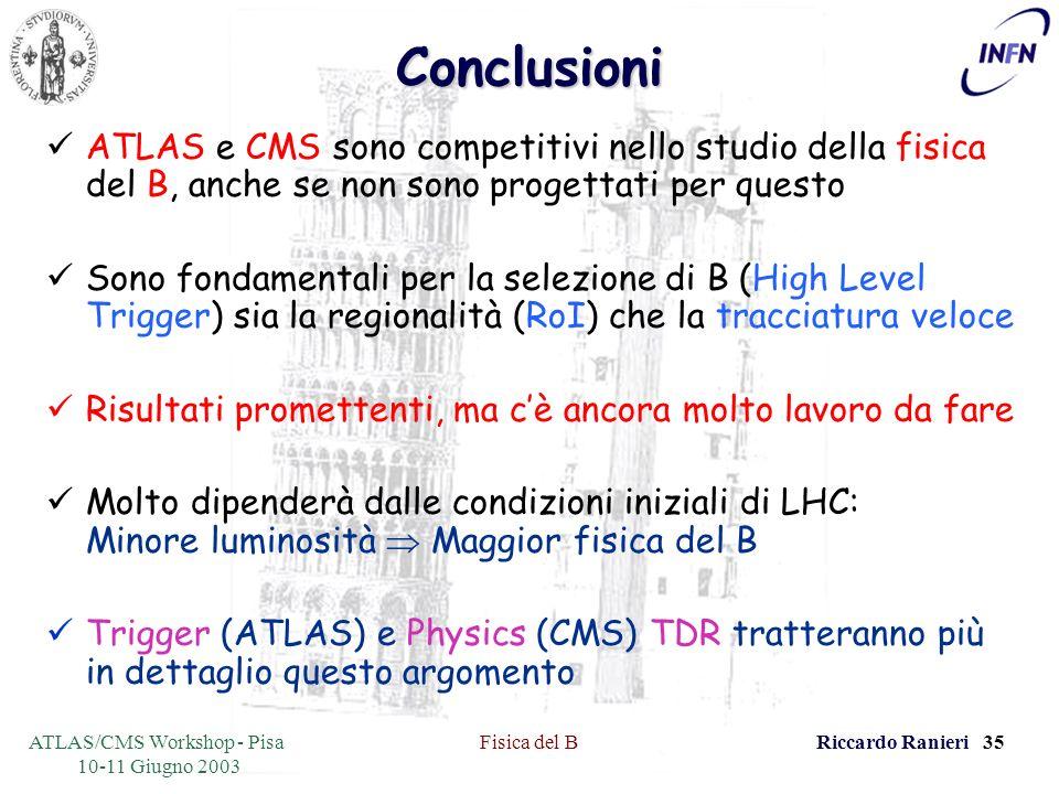 ATLAS/CMS Workshop - Pisa 10-11 Giugno 2003 Fisica del BRiccardo Ranieri 35Conclusioni ATLAS e CMS sono competitivi nello studio della fisica del B, anche se non sono progettati per questo Sono fondamentali per la selezione di B (High Level Trigger) sia la regionalità (RoI) che la tracciatura veloce Risultati promettenti, ma cè ancora molto lavoro da fare Molto dipenderà dalle condizioni iniziali di LHC: Minore luminosità Maggior fisica del B Trigger (ATLAS) e Physics (CMS) TDR tratteranno più in dettaglio questo argomento