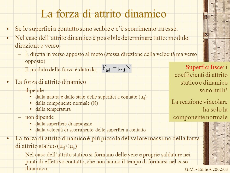G.M. - Edile A 2002/03 La forza di attrito dinamico Se le superfici a contatto sono scabre e cè scorrimento tra esse. Nel caso dellattrito dinamico è