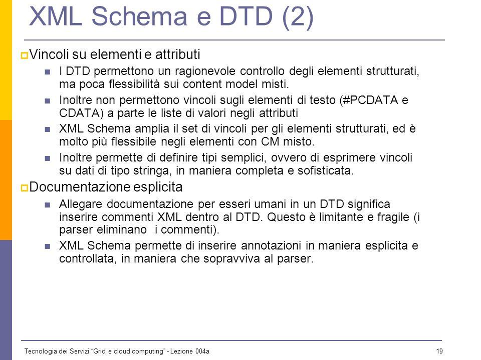 Tecnologia dei Servizi Grid e cloud computing - Lezione 004a 18 XML Schema e DTD (1) Modularità I DTD offrono le entità parametriche per tutto: content model ripetuti, frammenti di DTD riusabili, modularizzazione delle specifiche.