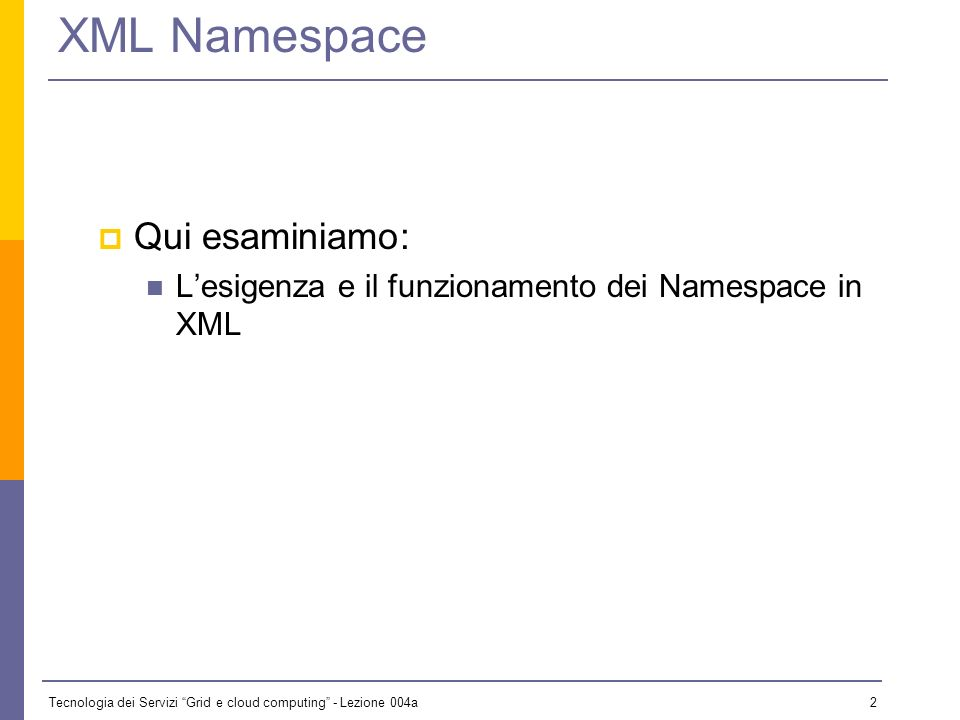 Tecnologia dei Servizi Grid e cloud computing - Lezione 004a 1 Outline XML Namespace XML Schema From SOA to WBA Web Service WSDL SOAP UDDI Web Service