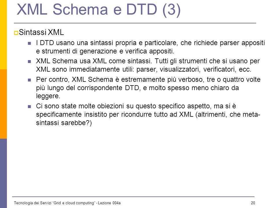 Tecnologia dei Servizi Grid e cloud computing - Lezione 004a 19 XML Schema e DTD (2) Vincoli su elementi e attributi I DTD permettono un ragionevole controllo degli elementi strutturati, ma poca flessibilità sui content model misti.
