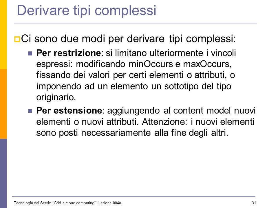Tecnologia dei Servizi Grid e cloud computing - Lezione 004a 30 Tipi complessi Sono tipi complessi: Content model ANY ed EMPTY Content model strutturati Content model misti Content model di qualunque tipo ma con attributi Non esistono tipi complessi predefiniti (o quasi).