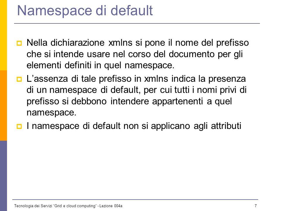 Tecnologia dei Servizi Grid e cloud computing - Lezione 004a 6 Uso dei namespace Ogni nome di elemento o attributo del documento XML è preceduto da un prefisso che ne specifica l ambito.