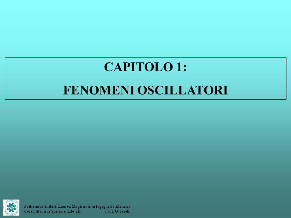 Politecnico di Bari, Laurea Magistrale in Ingegneria Elettrica Corso di Fisica Sperimentale III Prof. G. Iaselli CAPITOLO 1: FENOMENI OSCILLATORI