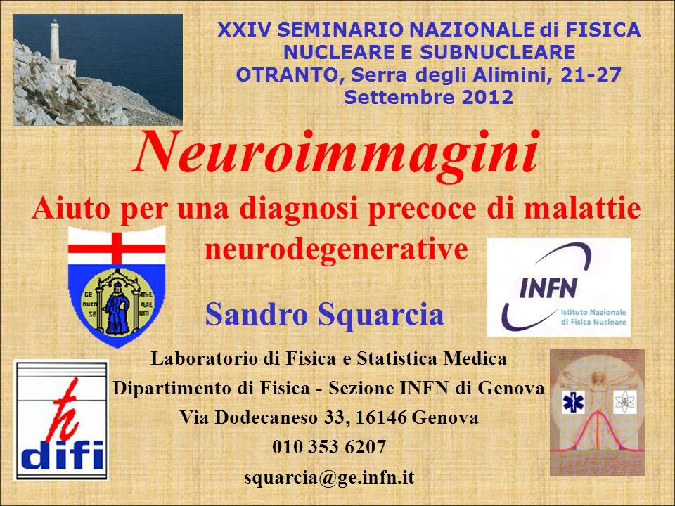 Sandro Squarcia Neuroimmagini Aiuto per una diagnosi precoce di malattie neurodegenerative XXIV SEMINARIO NAZIONALE di FISICA NUCLEARE E SUBNUCLEARE O