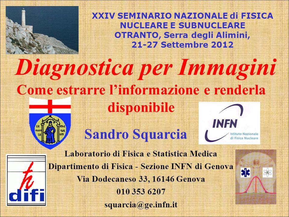 Sandro Squarcia Diagnostica per Immagini Come estrarre linformazione e renderla disponibile XXIV SEMINARIO NAZIONALE di FISICA NUCLEARE E SUBNUCLEARE