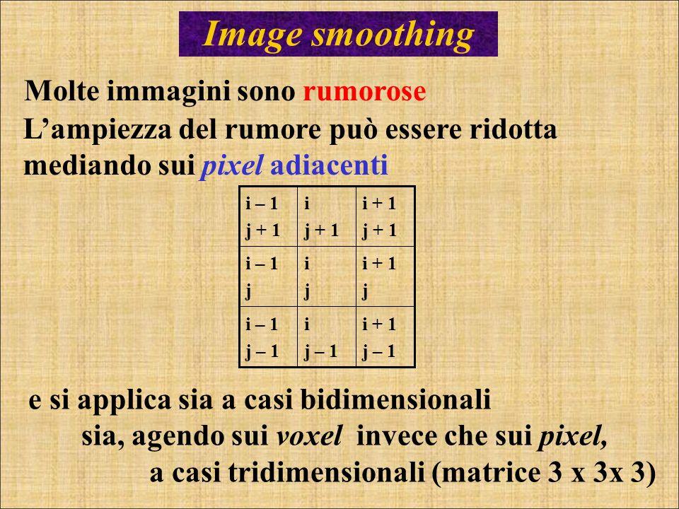 Image smoothing Molte immagini sono rumorose Lampiezza del rumore può essere ridotta mediando sui pixel adiacenti i + 1 j – 1 i j – 1 i – 1 j – 1 i +