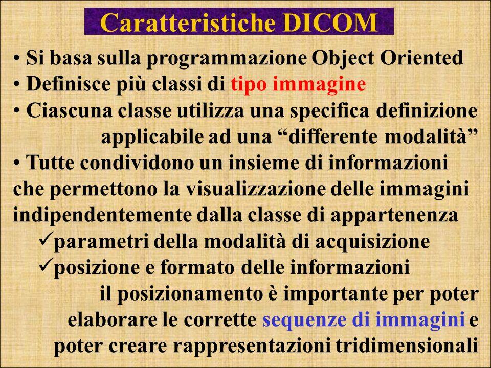 Caratteristiche DICOM Si basa sulla programmazione Object Oriented Definisce più classi di tipo immagine Ciascuna classe utilizza una specifica defini