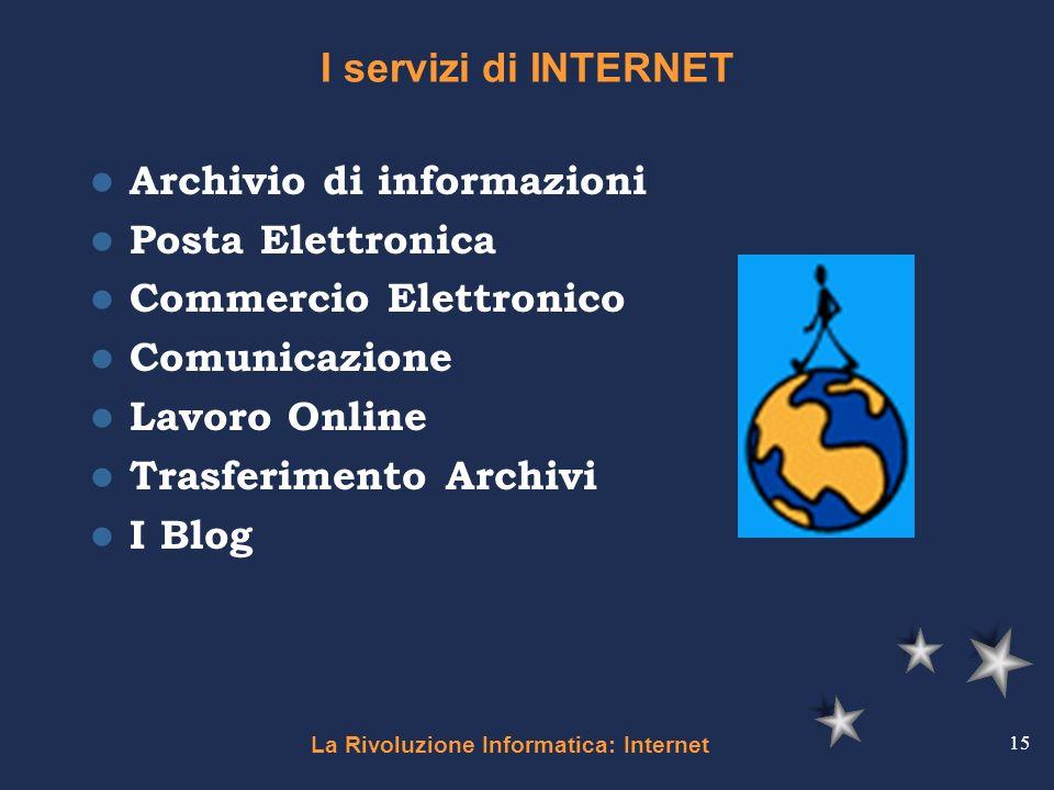 La Rivoluzione Informatica: Internet 15 I servizi di INTERNET Archivio di informazioni Posta Elettronica Commercio Elettronico Comunicazione Lavoro On
